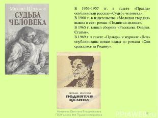 В 1956-1957 гг. в газете «Правда» опубликован рассказ «Судьба человека». В 1960