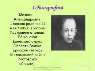 1.Биография Михаил Александрович Шолохов родился 24 мая 1905 г. в хуторе Кружили