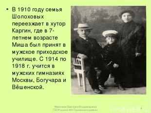В 1910 году семья Шолоховых переезжает в хутор Каргин, где в 7-летнем возрасте М