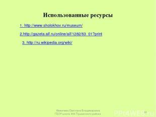 Использованные ресурсы 1. http://www.sholokhov.ru/museum/ 2.http://gazeta.aif.ru