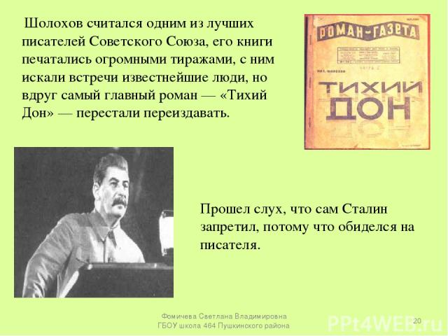 Шолохов считался одним из лучших писателей Советского Союза, его книги печатались огромными тиражами, с ним искали встречи известнейшие люди, но вдруг самый главный роман — «Тихий Дон» — перестали переиздавать. Прошел слух, что сам Сталин запретил, …
