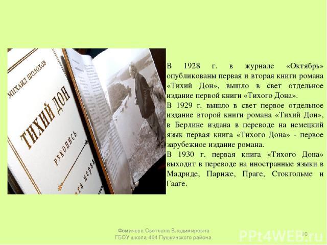 В 1928 г. в журнале «Октябрь» опубликованы первая и вторая книги романа «Тихий Дон», вышло в свет отдельное издание первой книги «Тихого Дона». В 1929 г. вышло в свет первое отдельное издание второй книги романа «Тихий Дон», в Берлине издана в перев…