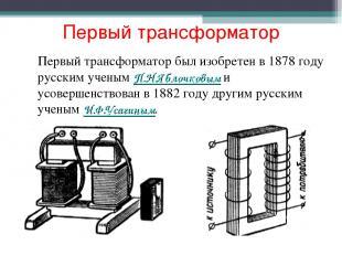Первый трансформатор Первый трансформатор был изобретен в 1878 году русским учен