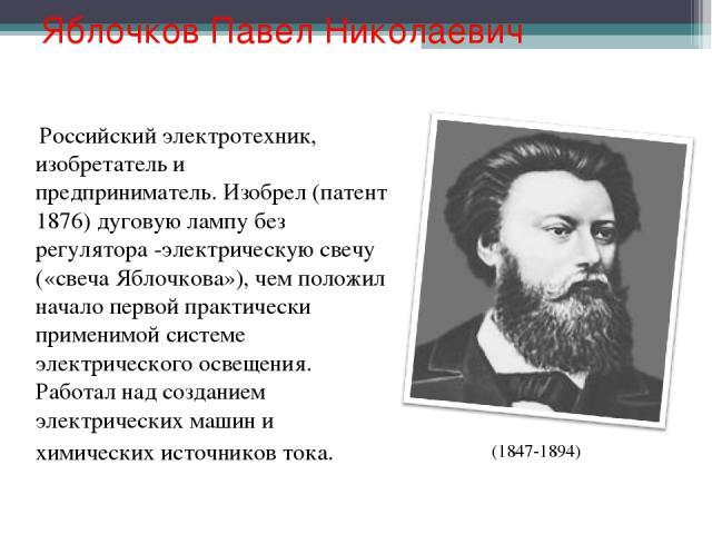 Яблочков Павел Николаевич Российский электротехник, изобретатель и предприниматель. Изобрел (патент 1876) дуговую лампу без регулятора -электрическую свечу («свеча Яблочкова»), чем положил начало первой практически применимой системе электрического …