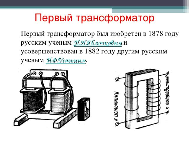 Первый трансформатор Первый трансформатор был изобретен в 1878 году русским ученым П.Н.Яблочковым и усовершенствован в 1882 году другим русским ученым И.Ф.Усагиным.