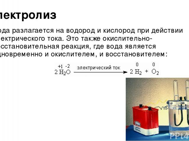 Электролиз Вода разлагается на водород и кислород при действии электрического тока. Это также окислительно-восстановительная реакция, где вода является одновременно и окислителем, и восстановителем:
