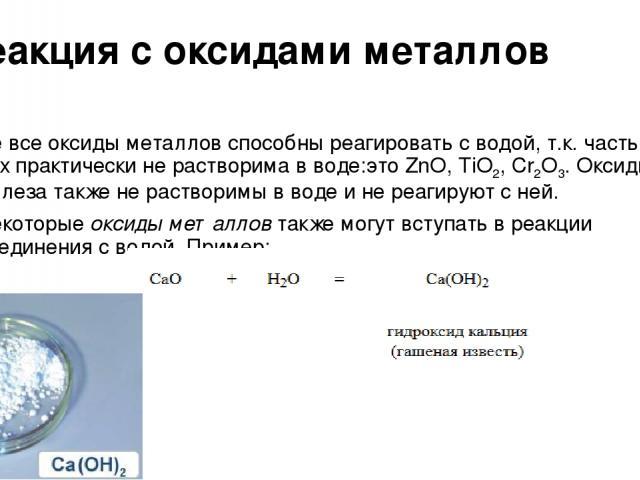 Реакция с оксидами металлов Не все оксиды металлов способны реагировать с водой, т.к. часть из них практически не растворима в воде:это ZnO, TiO2, Cr2O3. Оксиды железа также не растворимы в воде и не реагируют с ней. Некоторые оксиды металлов также …