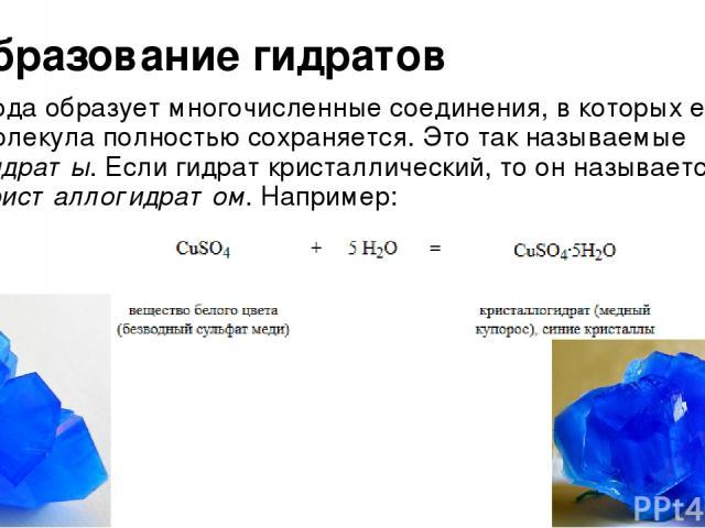Образование гидратов Вода образует многочисленные соединения, в которых ее молекула полностью сохраняется. Это так называемые гидраты. Если гидрат кристаллический, то он называется кристаллогидратом. Например: