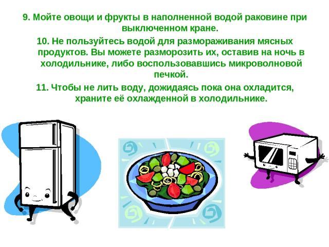 9. Мойте овощи и фрукты в наполненной водой раковине при выключенном кране. 10. Не пользуйтесь водой для размораживания мясных продуктов. Вы можете разморозить их, оставив на ночь в холодильнике, либо воспользовавшись микроволновой печкой. 11. Чтобы…