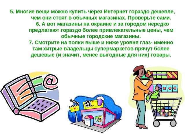 5. Многие вещи можно купить через Интернет гораздо дешевле, чем они стоят в обычных магазинах. Проверьте сами. 6. А вот магазины на окраине и за городом нередко предлагают гораздо более привлекательные цены, чем обычные городские магазины. 7. Смотри…