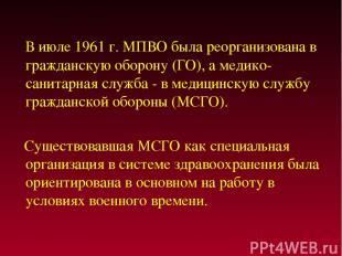 В июле 1961 г. МПВО была реорганизована в гражданскую оборону (ГО), а медико-сан