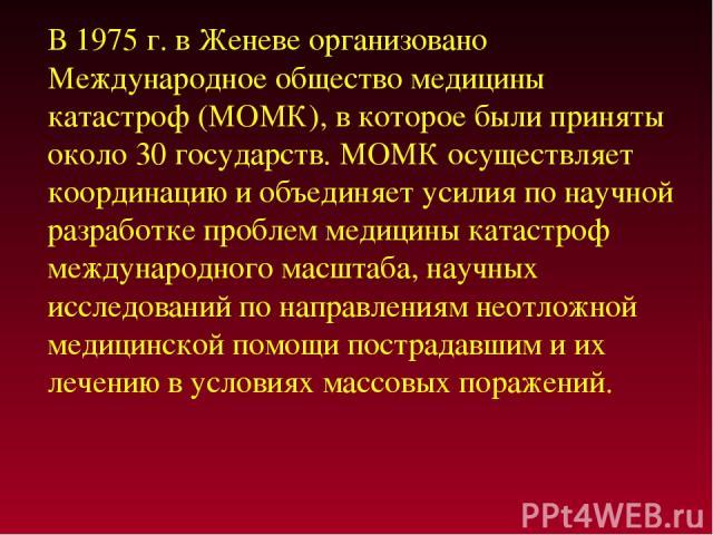 В 1975 г. в Женеве организовано Международное общество медицины катастроф (МОМК), в которое были приняты около 30 государств. МОМК осуществляет координацию и объединяет усилия по научной разработке проблем медицины катастроф международного масштаба,…