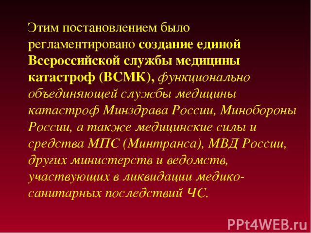 Этим постановлением было регламентировано создание единой Всероссийской службы медицины катастроф (ВСМК), функционально объединяющей службы медицины катастроф Минздрава России, Минобороны России, а также медицинские силы и средства МПС (Минтранса), …