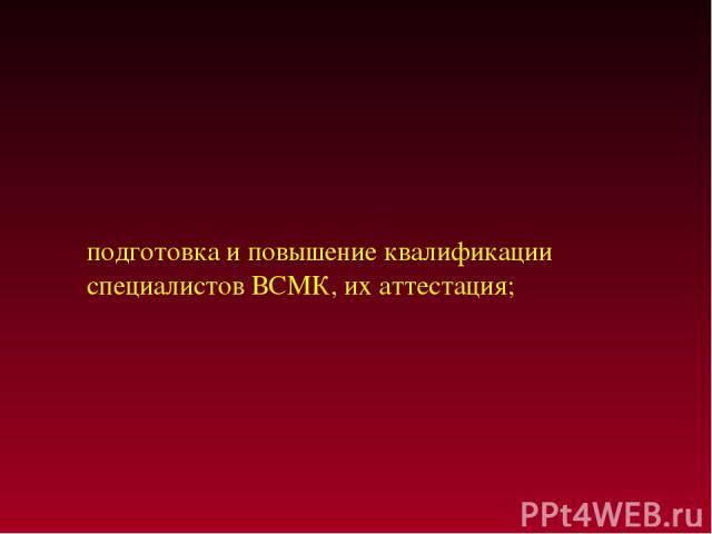 подготовка и повышение квалификации специалистов ВСМК, их аттестация;