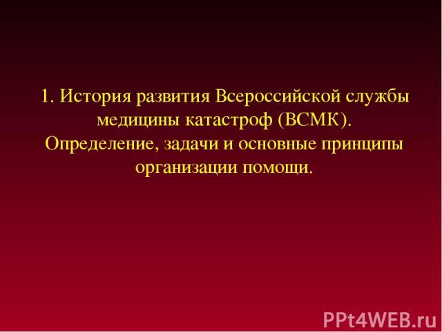 1. История развития Всероссийской службы медицины катастроф (ВСМК). Определение, задачи и основные принципы организации помощи.