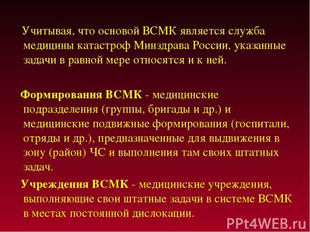 Учитывая, что основой ВСМК является служба медицины катастроф Минздрава России, указанные задачи в равной мере относятся и к ней. Формирования ВСМК - медицинские подразделения (группы, бригады и др.) и медицинские подвижные формирования (госпитали, …