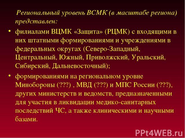 Региональный уровень ВСМК (в масштабе региона) представлен: филиалами ВЦМК «Защита» (РЦМК) с входящими в них штатными формированиями и учреждениями в федеральных округах (Северо-Западный, Центральный, Южный, Приволжский, Уральский, Сибирский, Дальне…