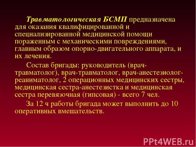 Травматологическая БСМП предназначена для оказания квалифицированной и специализированной медицинской помощи пораженным с механическими повреждениями, главным образом опорно-двигательного аппарата, и их лечения. Состав бригады: руководитель (врач-тр…