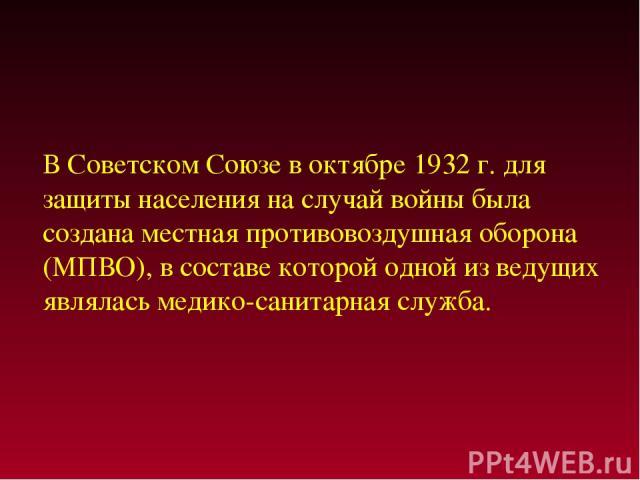 В Советском Союзе в октябре 1932 г. для защиты населения на случай войны была создана местная противовоздушная оборона (МПВО), в составе которой одной из ведущих являлась медико-санитарная служба.