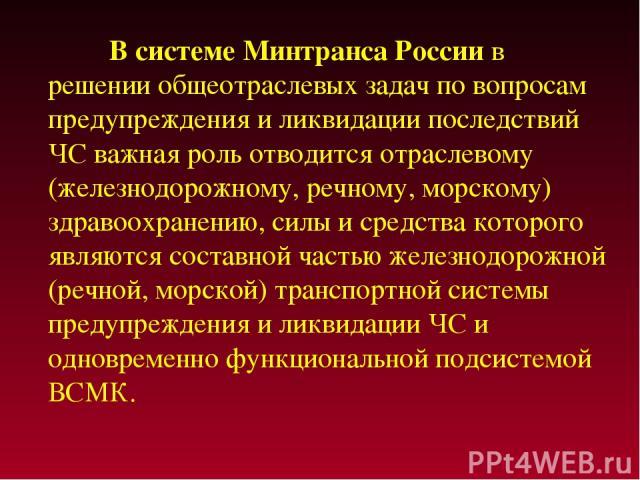В системе Минтранса России в решении общеотраслевых задач по вопросам предупреждения и ликвидации последствий ЧС важная роль отводится отраслевому (железнодорожному, речному, морскому) здравоохранению, силы и средства которого являются составной час…
