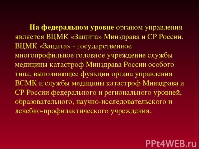 На федеральном уровне органом управления является ВЦМК «Защита» Минздрава и СР России. ВЦМК «Защита» - государственное многопрофильное головное учреждение службы медицины катастроф Минздрава России особого типа, выполняющее функции органа управления…