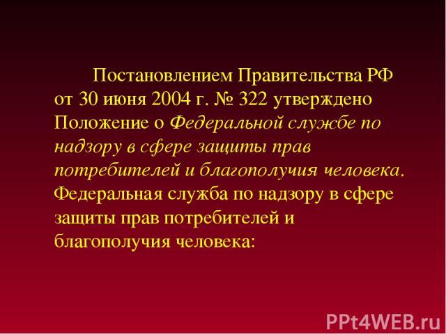 Постановлением Правительства РФ от 30 июня 2004 г. № 322 утверждено Положение о Федеральной службе по надзору в сфере защиты прав потребителей и благополучия человека. Федеральная служба по надзору в сфере защиты прав потребителей и благополучия человека: