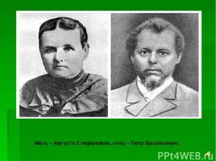 Мать – Августа Стефановна, отец – Петр Васильевич.