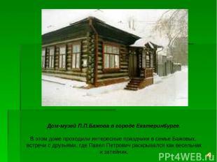 Дом-музей П.П.Бажова в городе Екатеринбурге. В этом доме проходили интересные пр