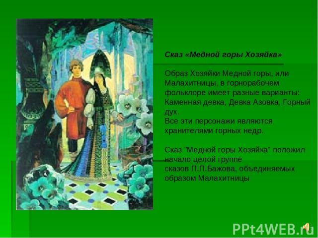 Сказ «Медной горы Хозяйка» Образ Хозяйки Медной горы, или Малахитницы, в горнорабочем фольклоре имеет разные варианты: Каменная девка, Девка Азовка, Горный дух. Все эти персонажи являются хранителями горных недр. Сказ