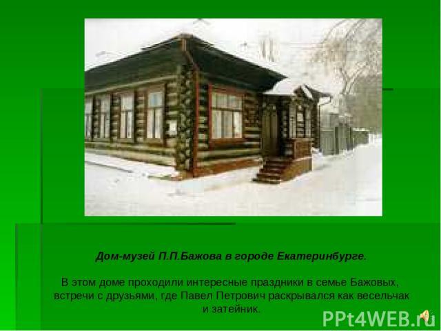 Дом-музей П.П.Бажова в городе Екатеринбурге. В этом доме проходили интересные праздники в семье Бажовых, встречи с друзьями, где Павел Петрович раскрывался как весельчак и затейник.