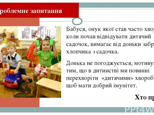 Бабуся, онук якої став часто хворіти, коли почав відвідувати дитячий садочок, вимагає від доньки забрати хлопчика з садочка. Донька не погоджується, мотивуючи це тим, що в дитинстві ми повинні перехворіти «дитячими» хворобами, щоб мати добрий імуніт…