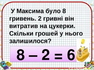 У Максима було 8 гривень. 2 гривні він витратив на цукерки. Скільки грошей у ньо