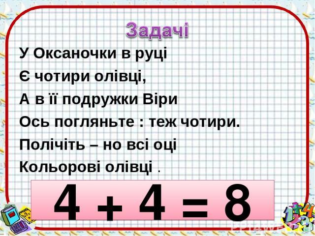 У Оксаночки в руці Є чотири олівці, А в її подружки Віри Ось погляньте : теж чотири. Полічіть – но всі оці Кольорові олівці . 4 + 4 = 8
