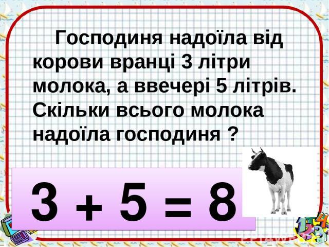 Господиня надоїла від корови вранці 3 літри молока, а ввечері 5 літрів. Скільки всього молока надоїла господиня ? 3 + 5 = 8