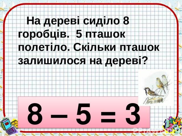 На дереві сиділо 8 горобців. 5 пташок полетіло. Скільки пташок залишилося на дереві? 8 – 5 = 3