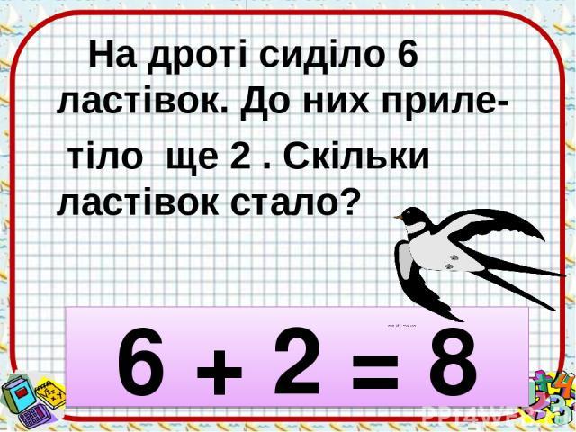 На дроті сиділо 6 ластівок. До них приле- тіло ще 2 . Скільки ластівок стало? 6 + 2 = 8