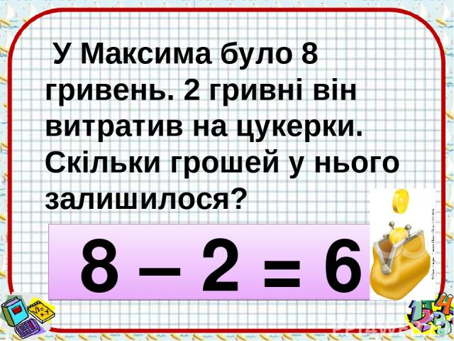 У Максима було 8 гривень. 2 гривні він витратив на цукерки. Скільки грошей у нього залишилося? 8 – 2 = 6