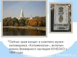 Сейчас храм входит в комплекс музея-заповедника «Коломенское», включен список Вс