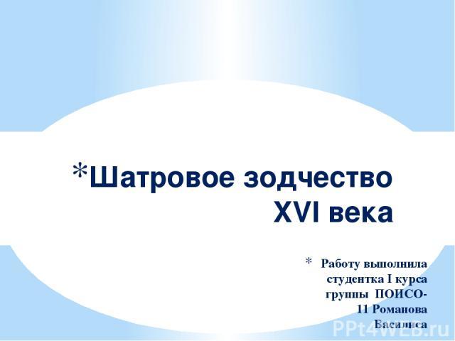 Работу выполнила студентка І курса группы ПОИСО-11 Романова Василиса Шатровое зодчество XVI века