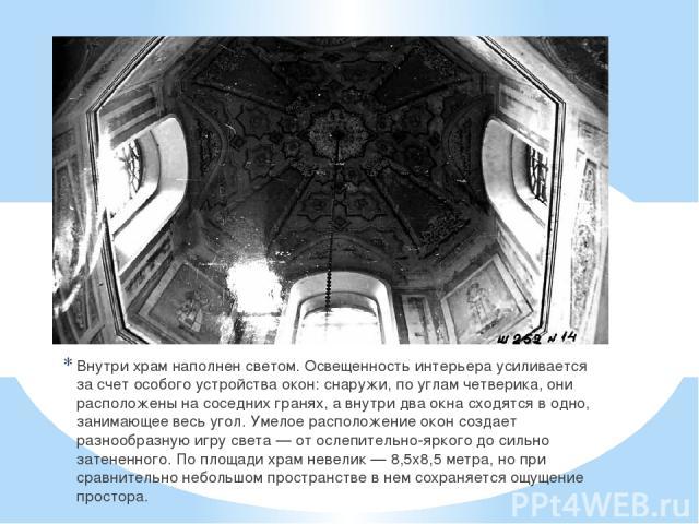 Внутри храм наполнен светом. Освещенность интерьера усиливается за счет особого устройства окон: снаружи, по углам четверика, они расположены на соседних гранях, а внутри два окна сходятся в одно, занимающее весь угол. Умелое расположение окон созда…