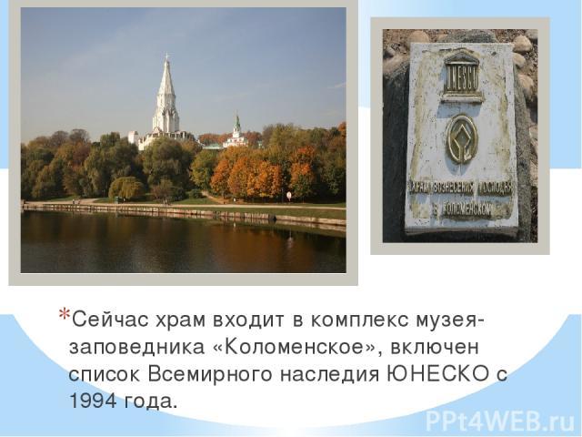 Сейчас храм входит в комплекс музея-заповедника «Коломенское», включен список Всемирного наследия ЮНЕСКО с 1994 года.