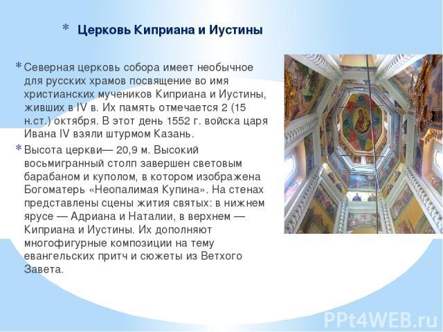 Церковь Киприана и Иустины Северная церковь собора имеет необычное для русских храмов посвящение во имя христианских мучеников Киприана и Иустины, живших в IV в. Их память отмечается 2 (15 н.ст.) октября. В этот день 1552 г. войска царя Ивана IV взя…