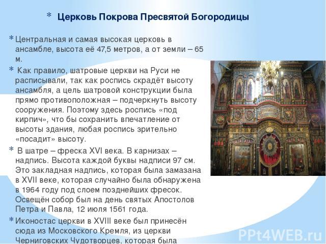 Церковь Покрова Пресвятой Богородицы Центральная и самая высокая церковь в ансамбле, высота её 47,5 метров, а от земли – 65 м. Как правило, шатровые церкви на Руси не расписывали, так как роспись скрадёт высоту ансамбля, а цель шатровой конструкции …