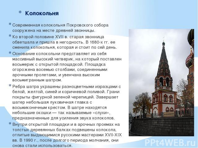 Колокольня Современная колокольня Покровского собора сооружена на месте древней звонницы. Ко второй половине XVII в. старая звонница обветшала и пришла в негодность. В 1680-х гг. ее сменила колокольня, которая и стоит по сей день. Основание колоколь…