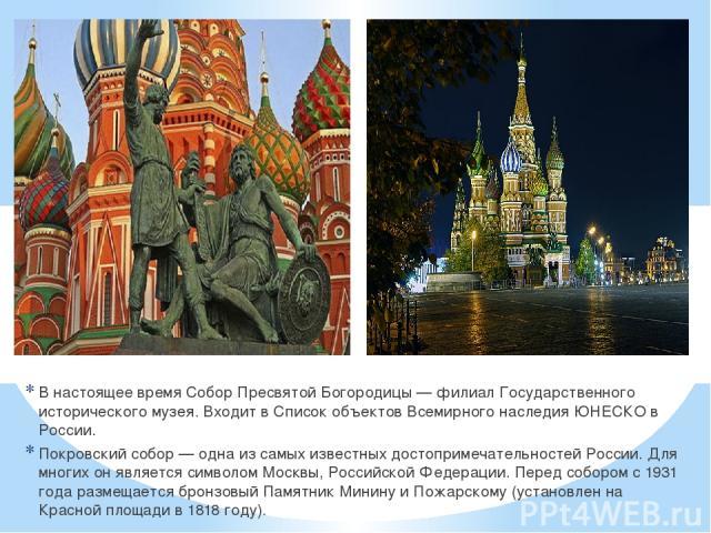 В настоящее время Собор Пресвятой Богородицы — филиал Государственного исторического музея. Входит в Список объектов Всемирного наследия ЮНЕСКО в России. Покровский собор — одна из самых известных достопримечательностей России. Для многих он являетс…
