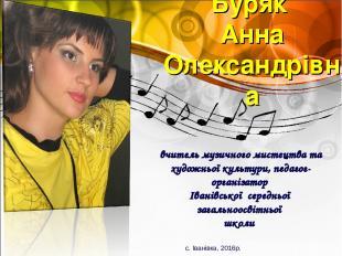 Буряк Анна Олександрівна вчитель музичного мистецтва та художньої культури, педа