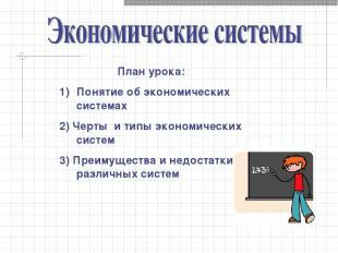 План урока: Понятие об экономических системах 2) Черты и типы экономических сист