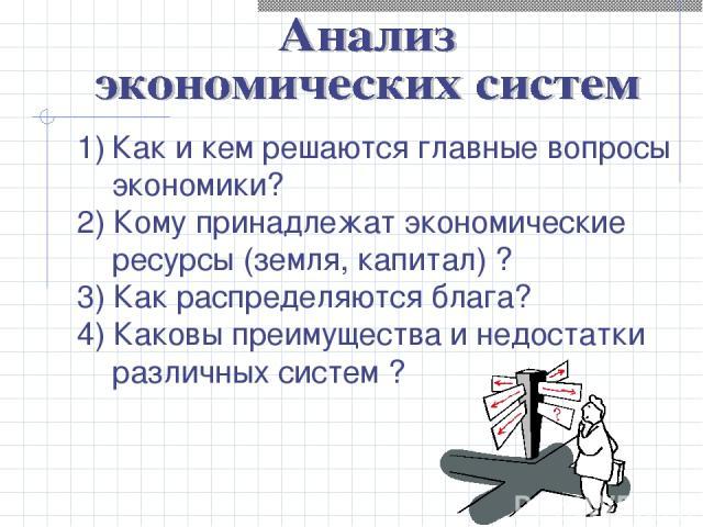 Как и кем решаются главные вопросы экономики? 2) Кому принадлежат экономические ресурсы (земля, капитал) ? 3) Как распределяются блага? 4) Каковы преимущества и недостатки различных систем ?