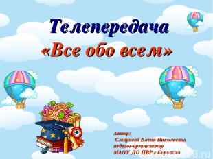 Телепередача «Все обо всем» Автор: Смирнова Елена Николаевна педагог-организатор
