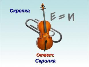 Ответ: Скрипка Скрепка